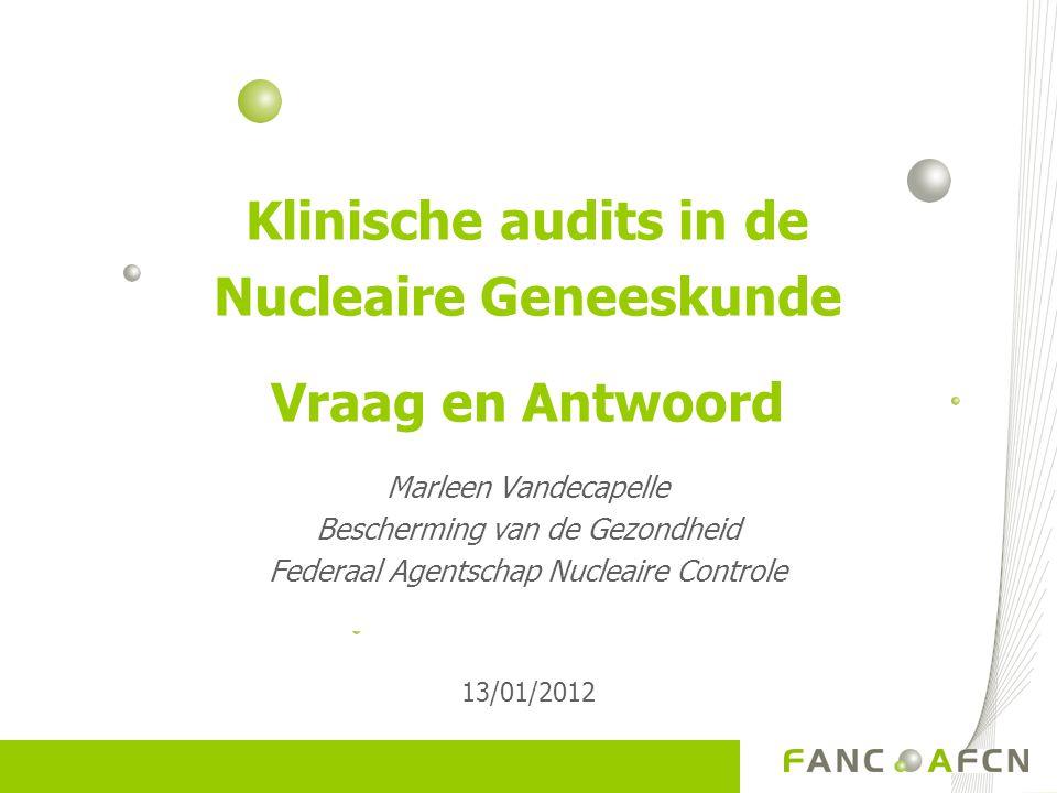 Klinische audits in de Nucleaire Geneeskunde Vraag en Antwoord Marleen Vandecapelle Bescherming van de Gezondheid Federaal Agentschap Nucleaire Contro