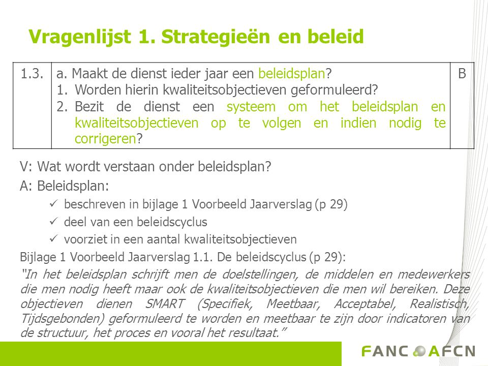 Vragenlijst 1. Strategieën en beleid V: Wat wordt verstaan onder beleidsplan? A: Beleidsplan:  beschreven in bijlage 1 Voorbeeld Jaarverslag (p 29) 