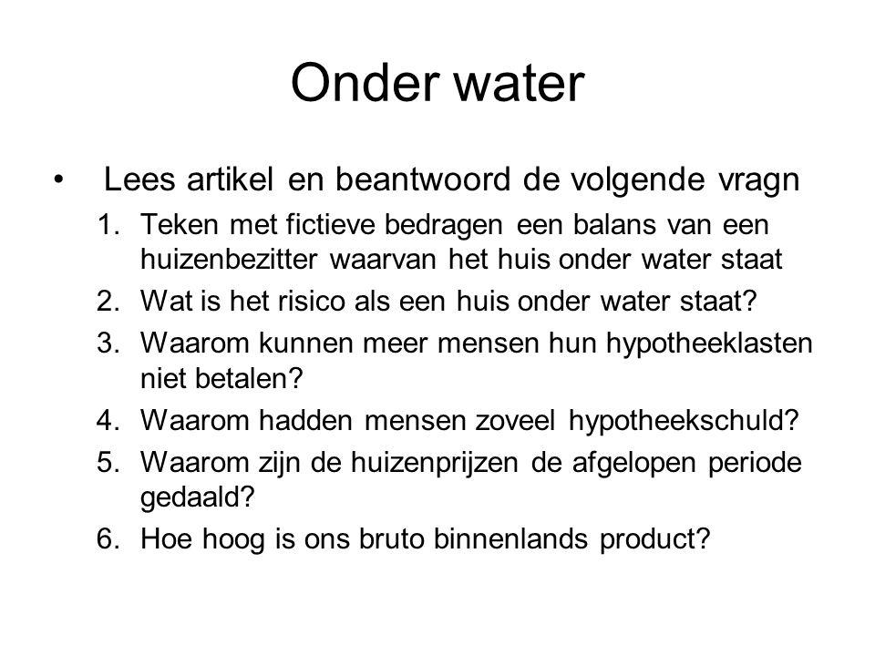 Onder water •Lees artikel en beantwoord de volgende vragn 1.Teken met fictieve bedragen een balans van een huizenbezitter waarvan het huis onder water