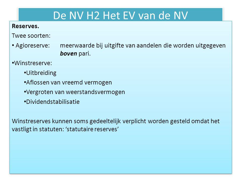 De NV H2 Het EV van de NV Wettelijke reserves: • Reserve geactiveerde kosten • Matching –beginsel: kosten moet je pas opvoeren wanneer je de opbrengsten realiseert.