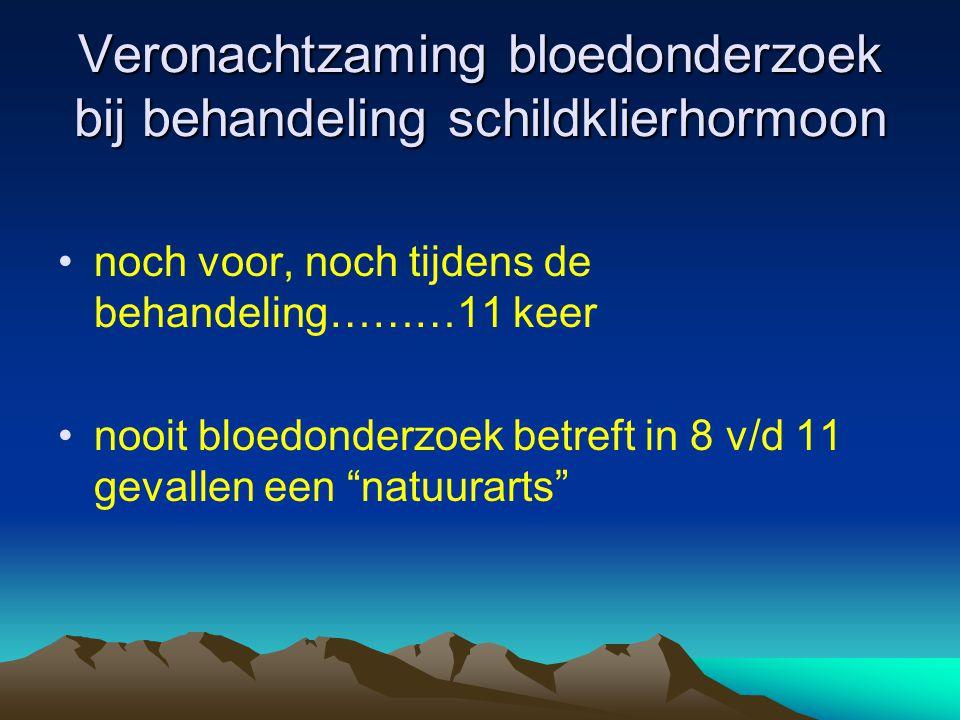 Veronachtzaming bloedonderzoek bij behandeling schildklierhormoon •noch voor, noch tijdens de behandeling………11 keer •nooit bloedonderzoek betreft in 8