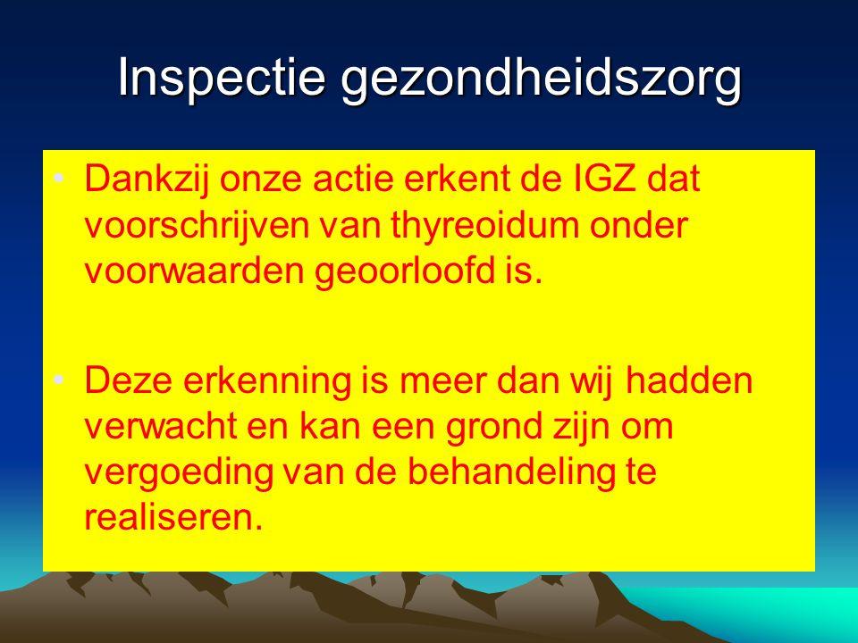 Inspectie gezondheidszorg •Dankzij onze actie erkent de IGZ dat voorschrijven van thyreoidum onder voorwaarden geoorloofd is. •Deze erkenning is meer