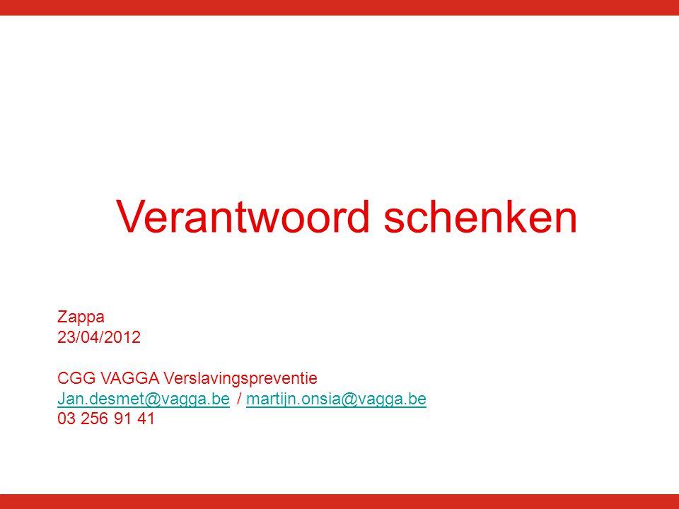 Verantwoord schenken Zappa 23/04/2012 CGG VAGGA Verslavingspreventie Jan.desmet@vagga.beJan.desmet@vagga.be / martijn.onsia@vagga.bemartijn.onsia@vagga.be 03 256 91 41