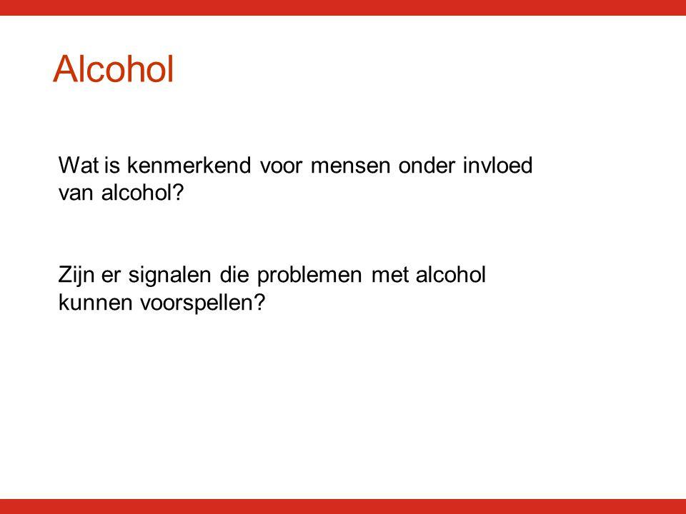 Alcohol Wat is kenmerkend voor mensen onder invloed van alcohol.