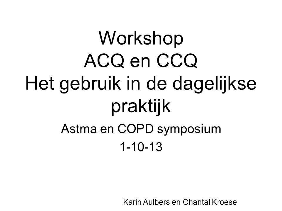 Workshop ACQ en CCQ Het gebruik in de dagelijkse praktijk Astma en COPD symposium 1-10-13 Karin Aulbers en Chantal Kroese