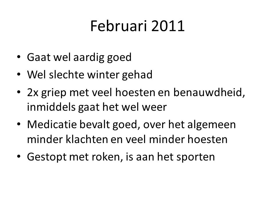 Februari 2011 • Gaat wel aardig goed • Wel slechte winter gehad • 2x griep met veel hoesten en benauwdheid, inmiddels gaat het wel weer • Medicatie be
