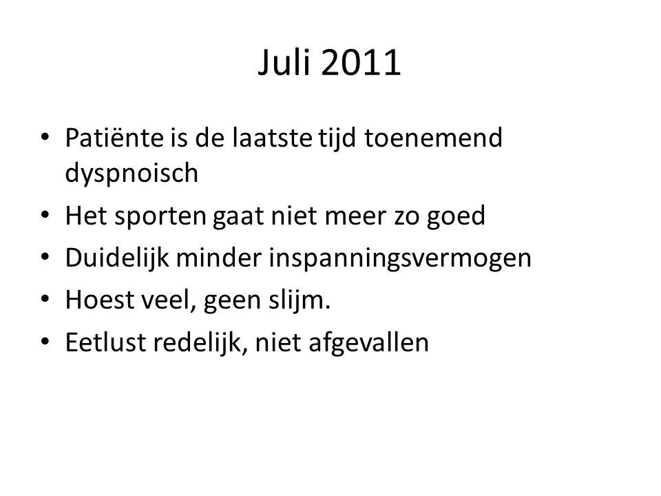 Juli 2011 • Patiënte is de laatste tijd toenemend dyspnoisch • Het sporten gaat niet meer zo goed • Duidelijk minder inspanningsvermogen • Hoest veel,
