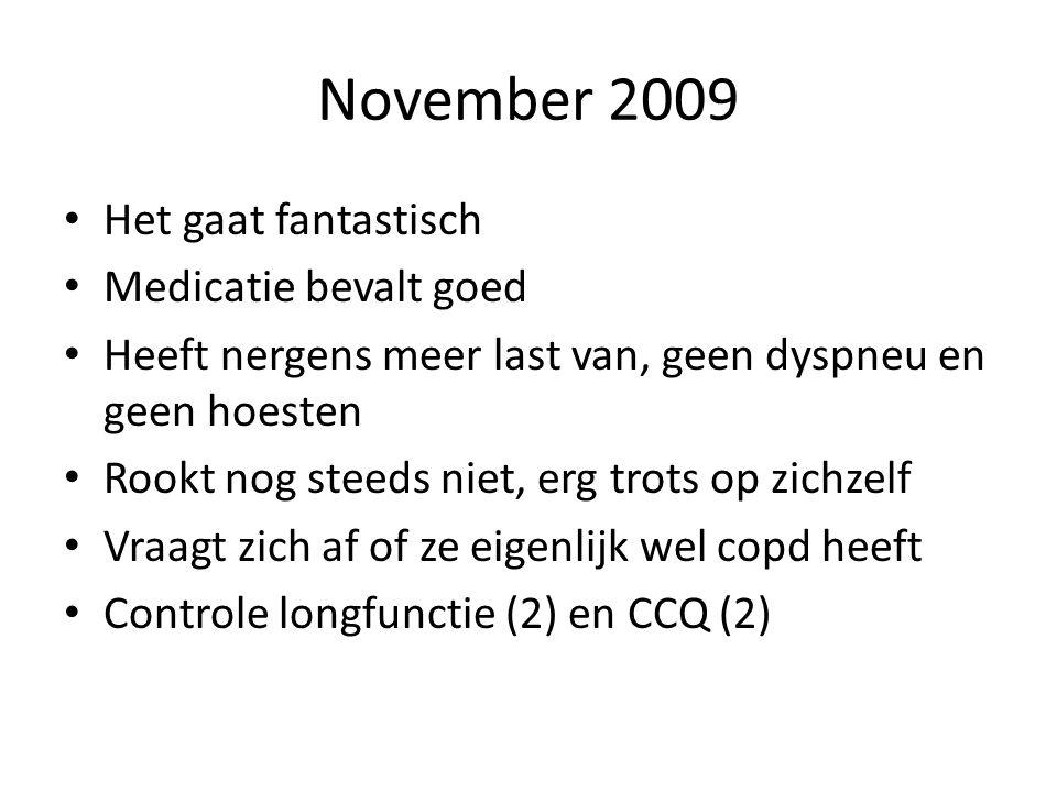 November 2009 • Het gaat fantastisch • Medicatie bevalt goed • Heeft nergens meer last van, geen dyspneu en geen hoesten • Rookt nog steeds niet, erg