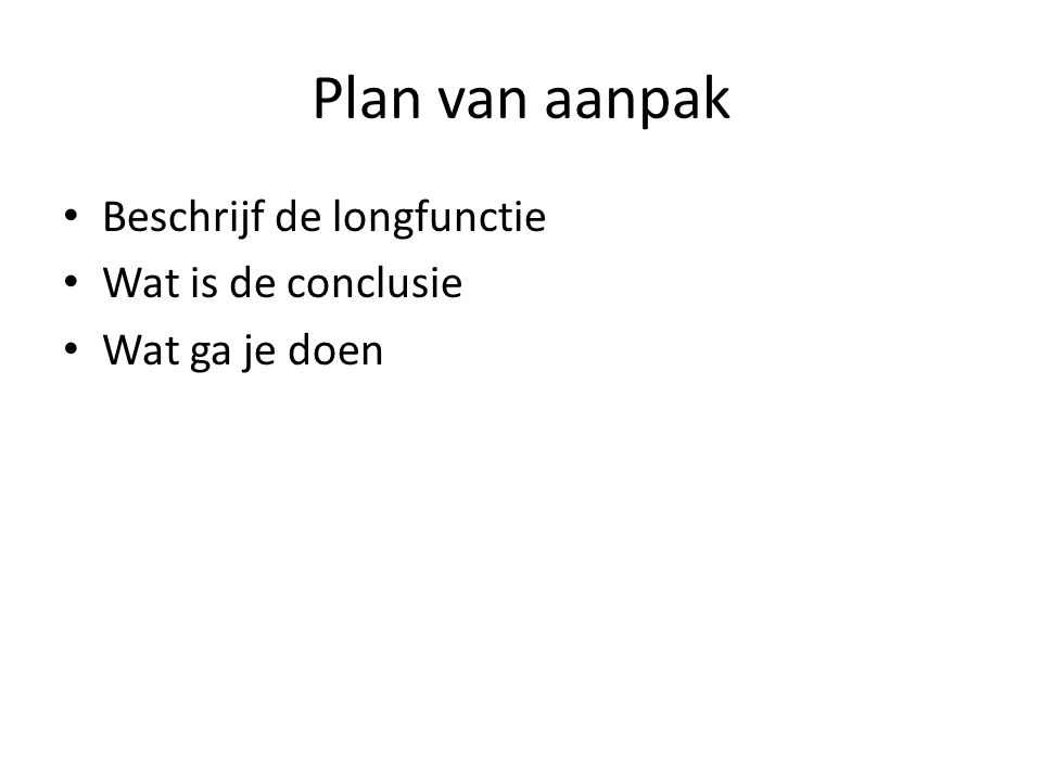 Plan van aanpak • Beschrijf de longfunctie • Wat is de conclusie • Wat ga je doen