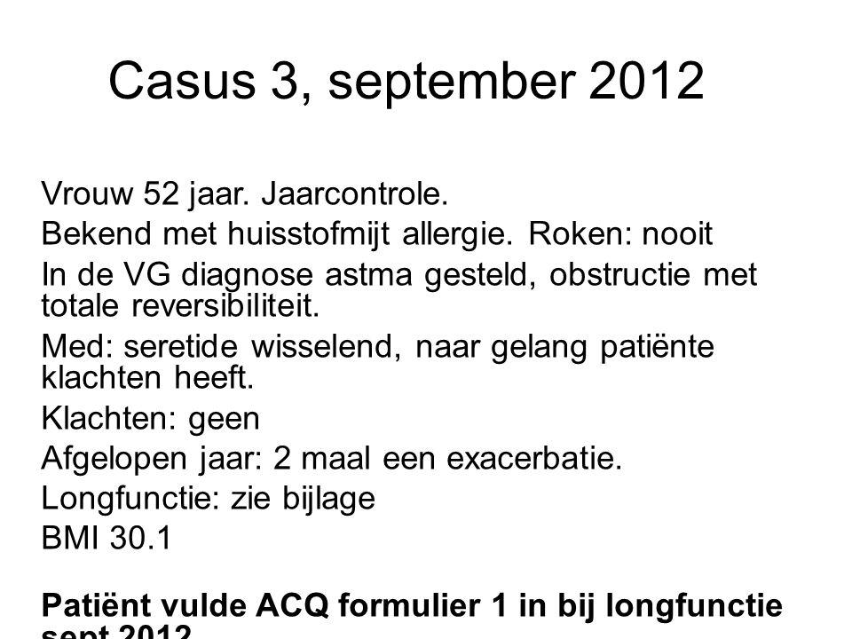 Casus 3, september 2012 Vrouw 52 jaar. Jaarcontrole. Bekend met huisstofmijt allergie. Roken: nooit In de VG diagnose astma gesteld, obstructie met to