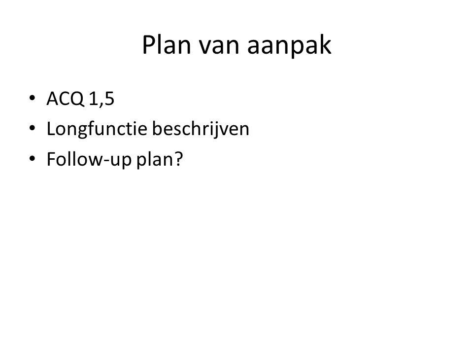 Plan van aanpak • ACQ 1,5 • Longfunctie beschrijven • Follow-up plan?