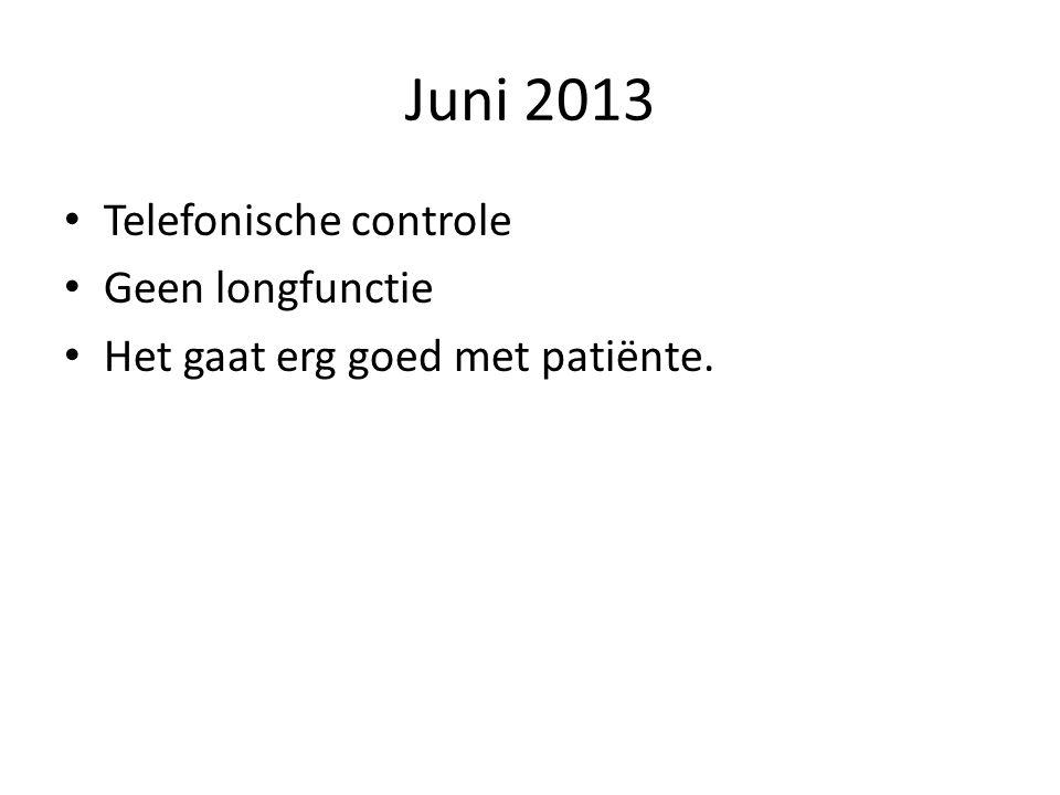 Juni 2013 • Telefonische controle • Geen longfunctie • Het gaat erg goed met patiënte.