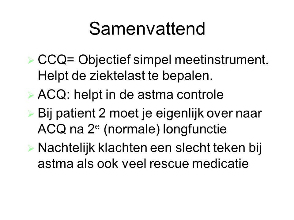 Samenvattend  CCQ= Objectief simpel meetinstrument. Helpt de ziektelast te bepalen.  ACQ: helpt in de astma controle  Bij patient 2 moet je eigenli