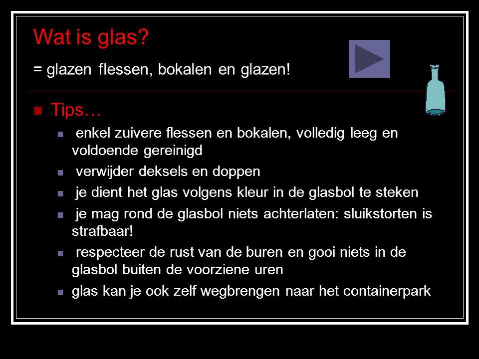 Wat is glas.= glazen flessen, bokalen en glazen.