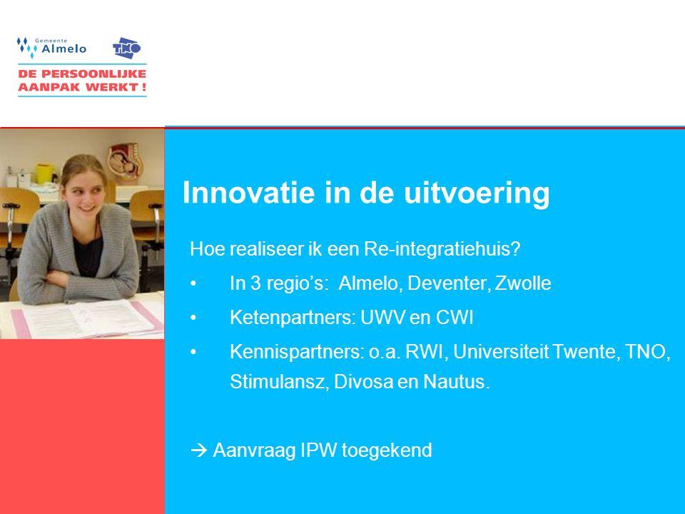 11 Innovatie in de uitvoering Hoe realiseer ik een Re-integratiehuis? •In 3 regio's: Almelo, Deventer, Zwolle •Ketenpartners: UWV en CWI •Kennispartne