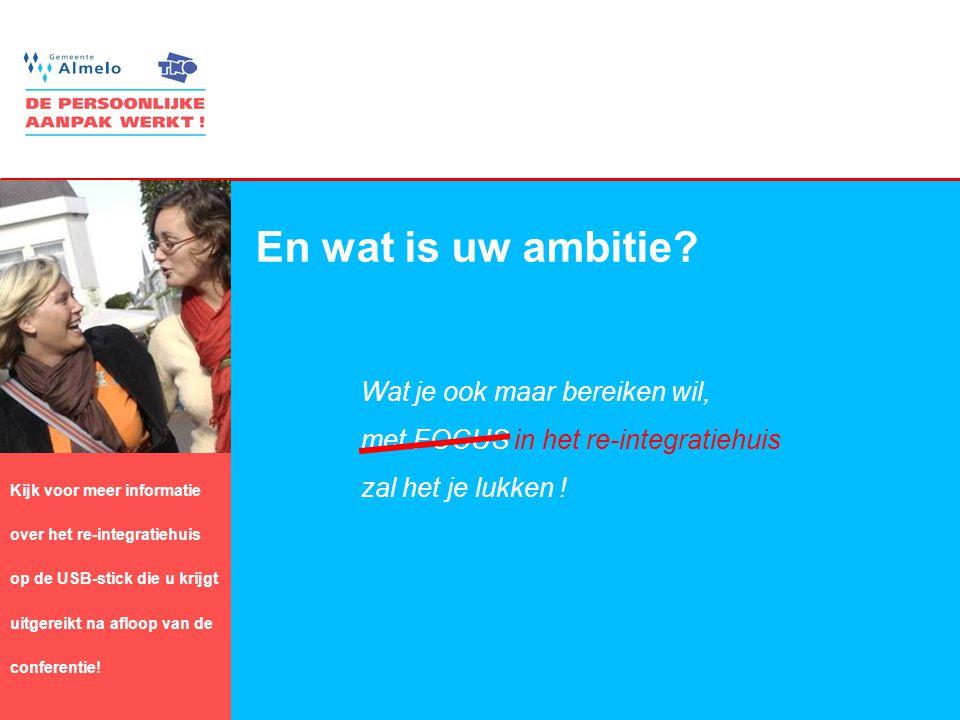 13 En wat is uw ambitie? Wat je ook maar bereiken wil, met FOCUS in het re-integratiehuis zal het je lukken ! Kijk voor meer informatie over het re-in