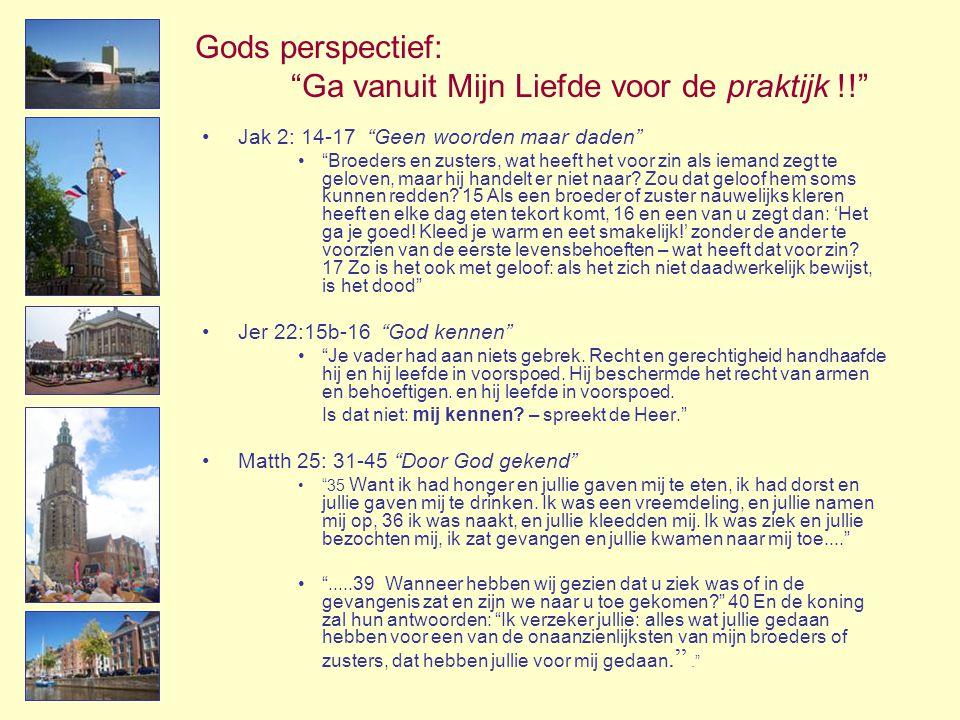"""Gods perspectief: """"Ga vanuit Mijn Liefde voor de praktijk !!"""" •Jak 2: 14-17 """"Geen woorden maar daden"""" •""""Broeders en zusters, wat heeft het voor zin al"""