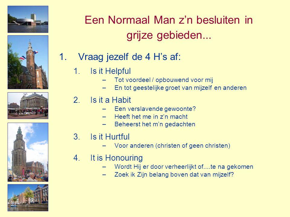 Een Normaal Man z'n besluiten in grijze gebieden... 1.Vraag jezelf de 4 H's af: 1.Is it Helpful –Tot voordeel / opbouwend voor mij –En tot geestelijke