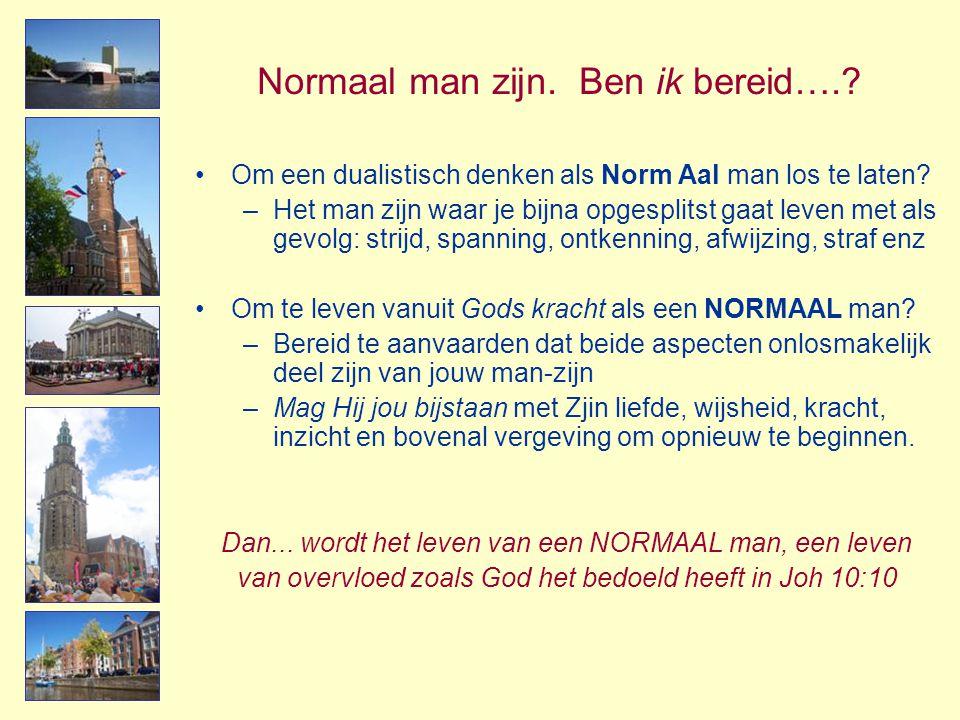 Normaal man zijn. Ben ik bereid….? •Om een dualistisch denken als Norm Aal man los te laten? –Het man zijn waar je bijna opgesplitst gaat leven met al