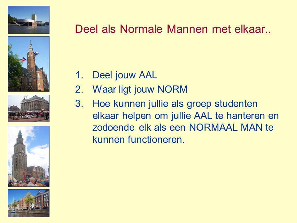 Deel als Normale Mannen met elkaar.. 1.Deel jouw AAL 2.Waar ligt jouw NORM 3.Hoe kunnen jullie als groep studenten elkaar helpen om jullie AAL te hant