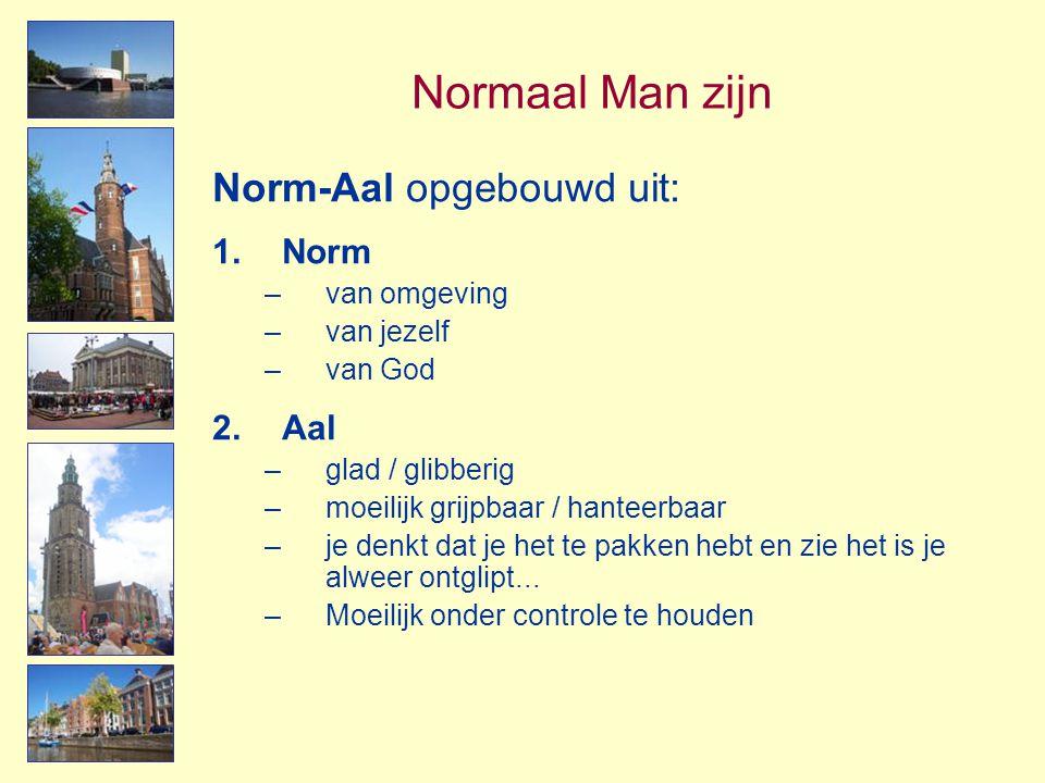 Normaal Man zijn Norm-Aal opgebouwd uit: 1.Norm –van omgeving –van jezelf –van God 2.Aal –glad / glibberig –moeilijk grijpbaar / hanteerbaar –je denkt