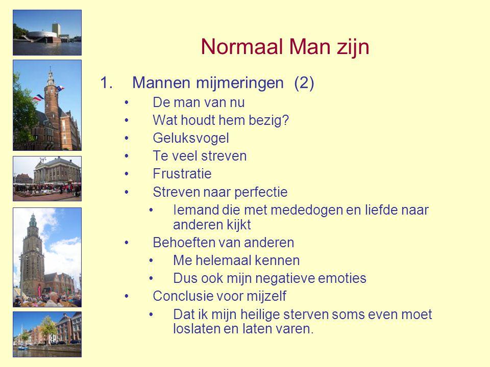 Normaal Man zijn 1.Mannen mijmeringen (2) •De man van nu •Wat houdt hem bezig? •Geluksvogel •Te veel streven •Frustratie •Streven naar perfectie •Iema