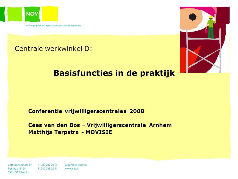 Centrale werkwinkel D: Basisfuncties in de praktijk Conferentie vrijwilligerscentrales 2008 Cees van den Bos – Vrijwilligerscentrale Arnhem Matthijs T