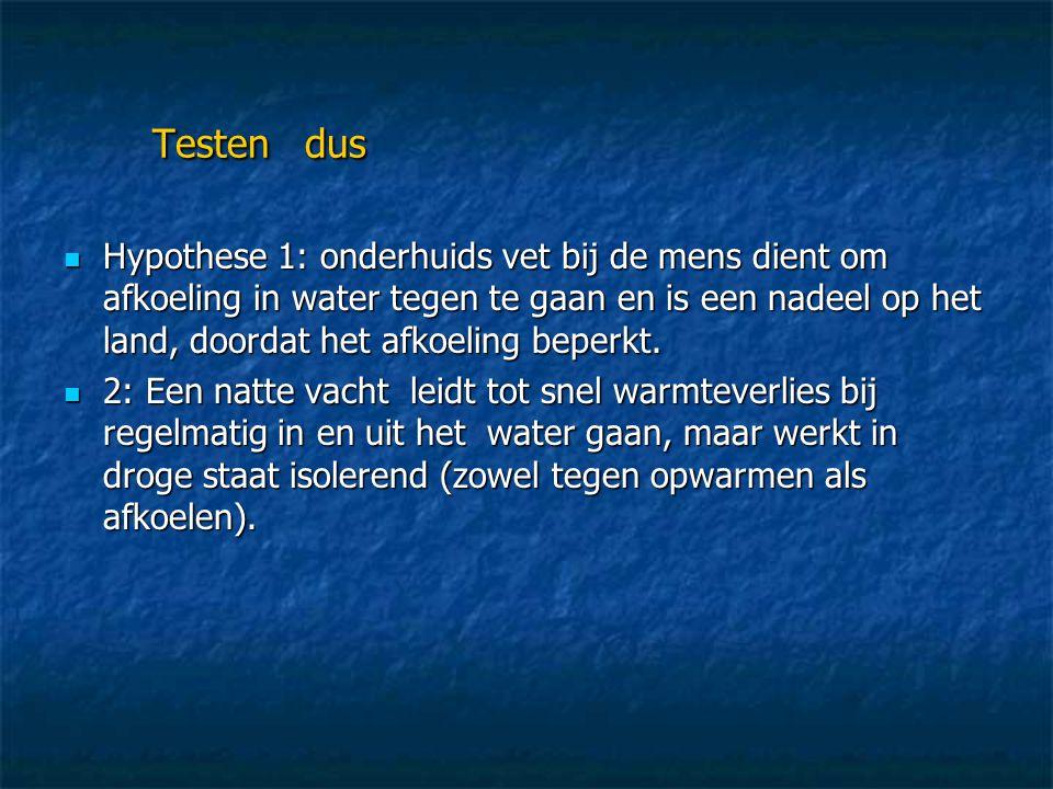 Testen dus  Hypothese 1: onderhuids vet bij de mens dient om afkoeling in water tegen te gaan en is een nadeel op het land, doordat het afkoeling bep