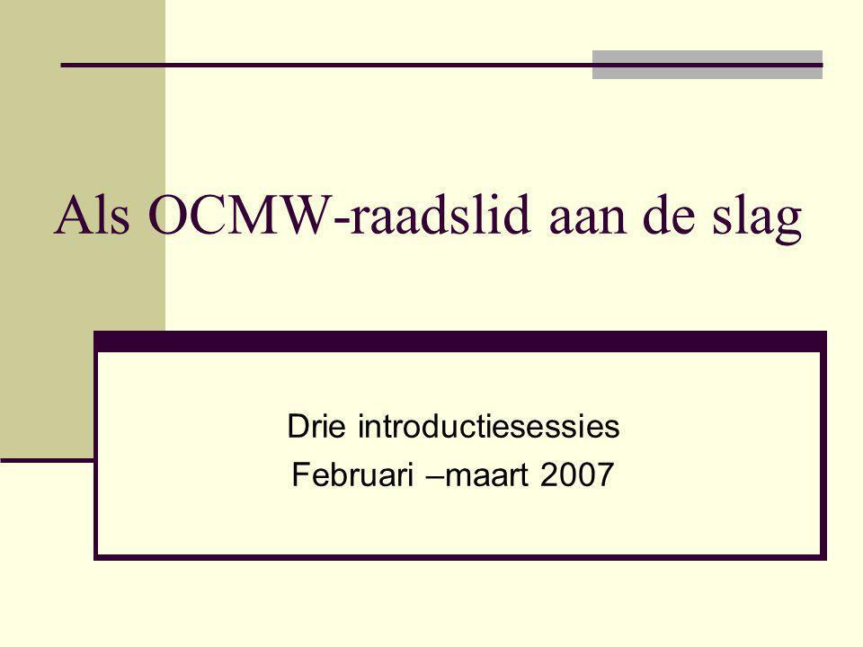 Als OCMW-raadslid aan de slag Drie introductiesessies Februari –maart 2007