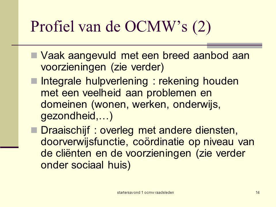 startersavond 1 ocmw raadsleden14 Profiel van de OCMW's (2)  Vaak aangevuld met een breed aanbod aan voorzieningen (zie verder)  Integrale hulpverle