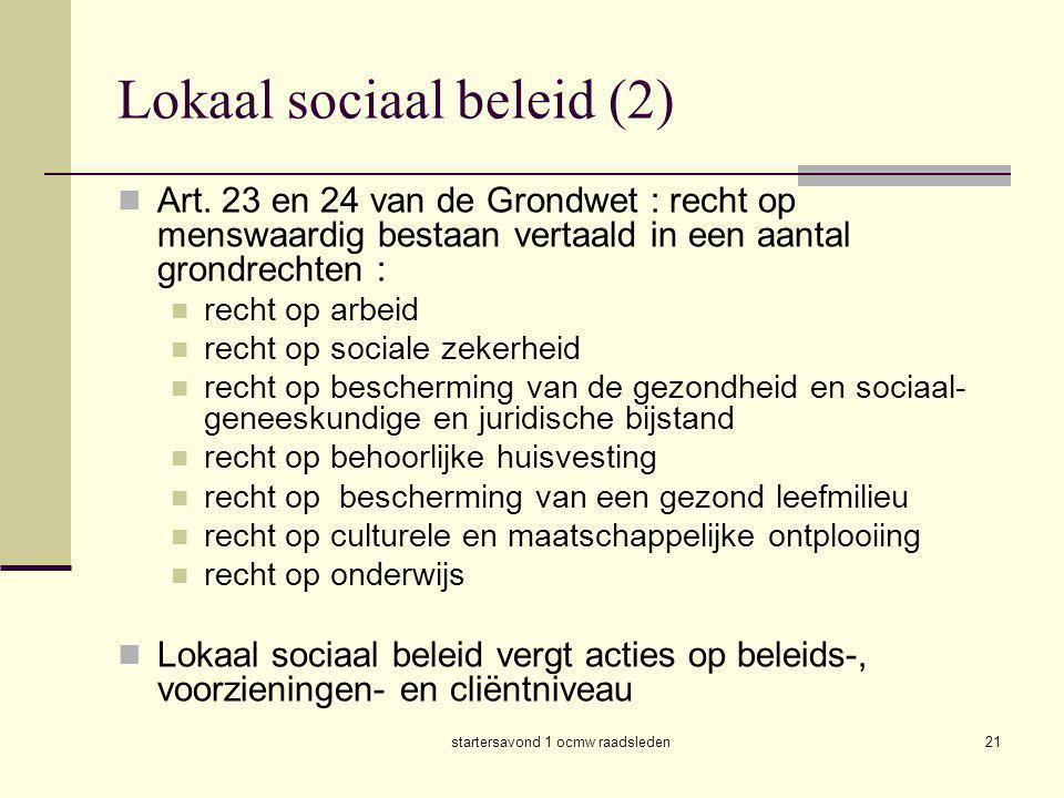 startersavond 1 ocmw raadsleden21 Lokaal sociaal beleid (2)  Art. 23 en 24 van de Grondwet : recht op menswaardig bestaan vertaald in een aantal gron