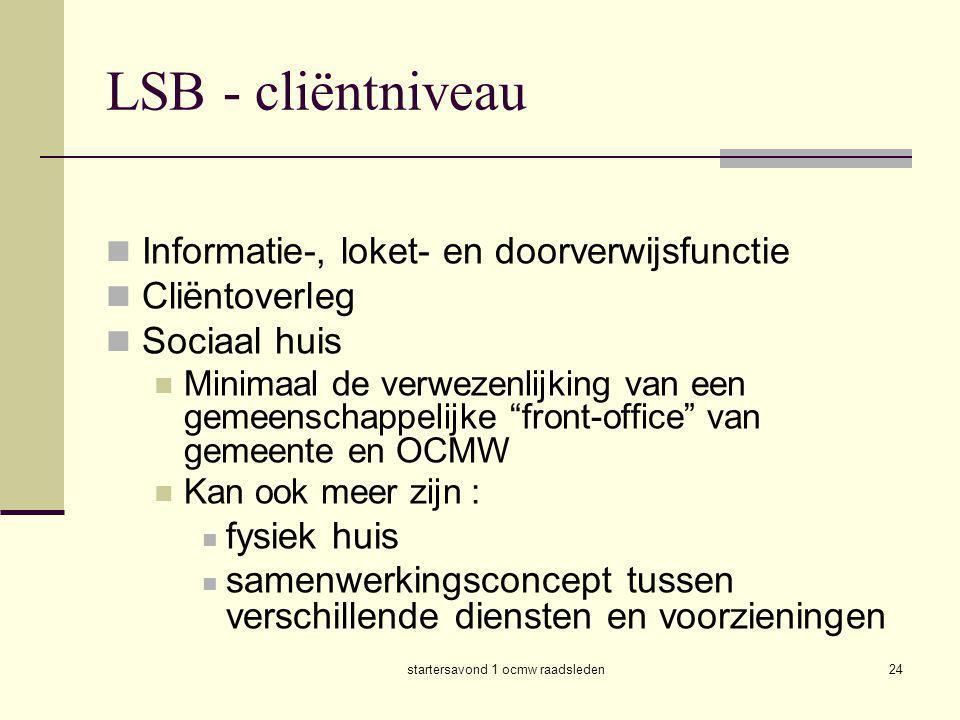 startersavond 1 ocmw raadsleden24 LSB - cliëntniveau  Informatie-, loket- en doorverwijsfunctie  Cliëntoverleg  Sociaal huis  Minimaal de verwezen