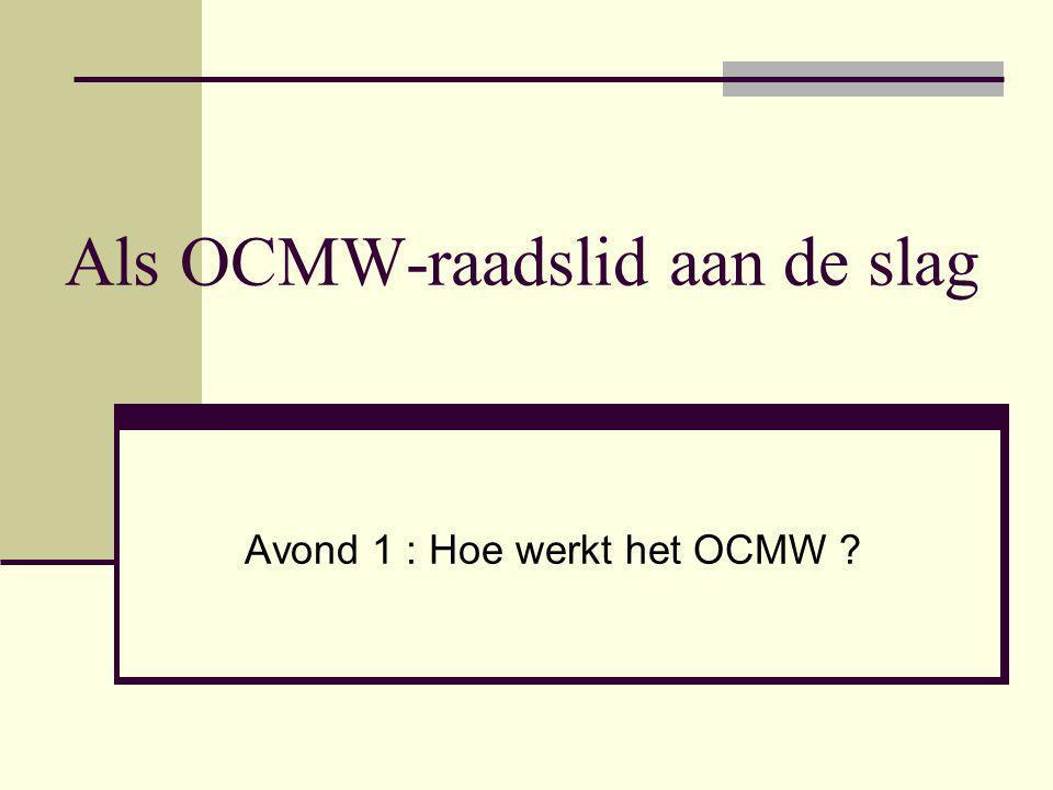 Als OCMW-raadslid aan de slag Avond 1 : Hoe werkt het OCMW ?