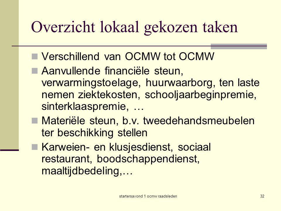 startersavond 1 ocmw raadsleden32 Overzicht lokaal gekozen taken  Verschillend van OCMW tot OCMW  Aanvullende financiële steun, verwarmingstoelage,