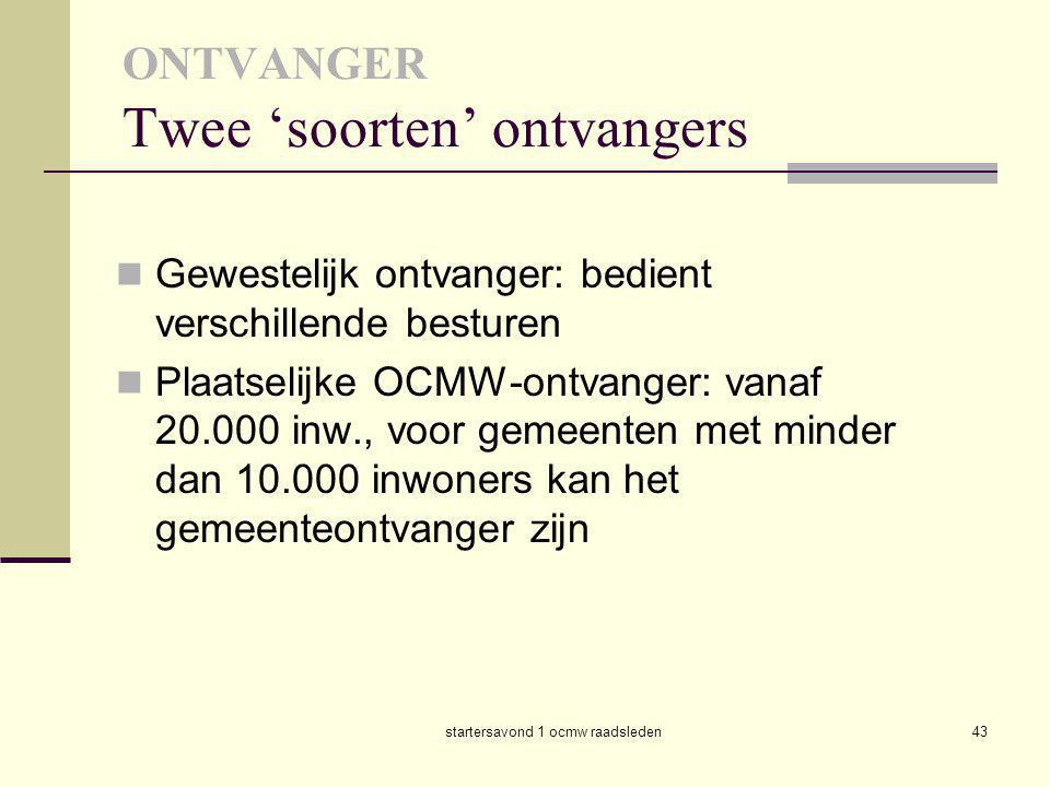 startersavond 1 ocmw raadsleden43 ONTVANGER Twee 'soorten' ontvangers  Gewestelijk ontvanger: bedient verschillende besturen  Plaatselijke OCMW-ontv