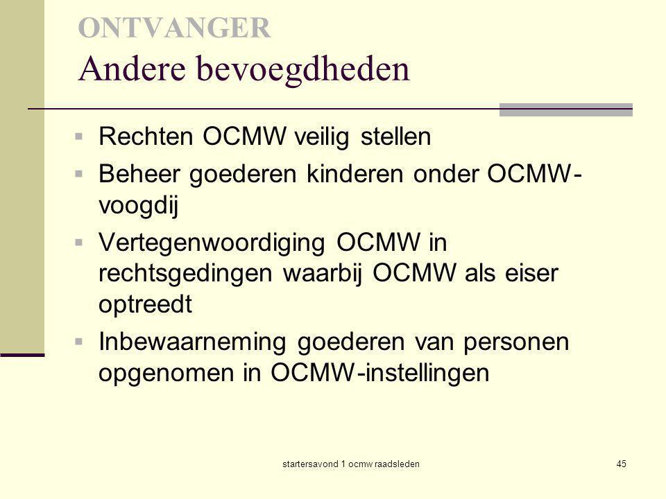 startersavond 1 ocmw raadsleden45 ONTVANGER Andere bevoegdheden  Rechten OCMW veilig stellen  Beheer goederen kinderen onder OCMW- voogdij  Vertege