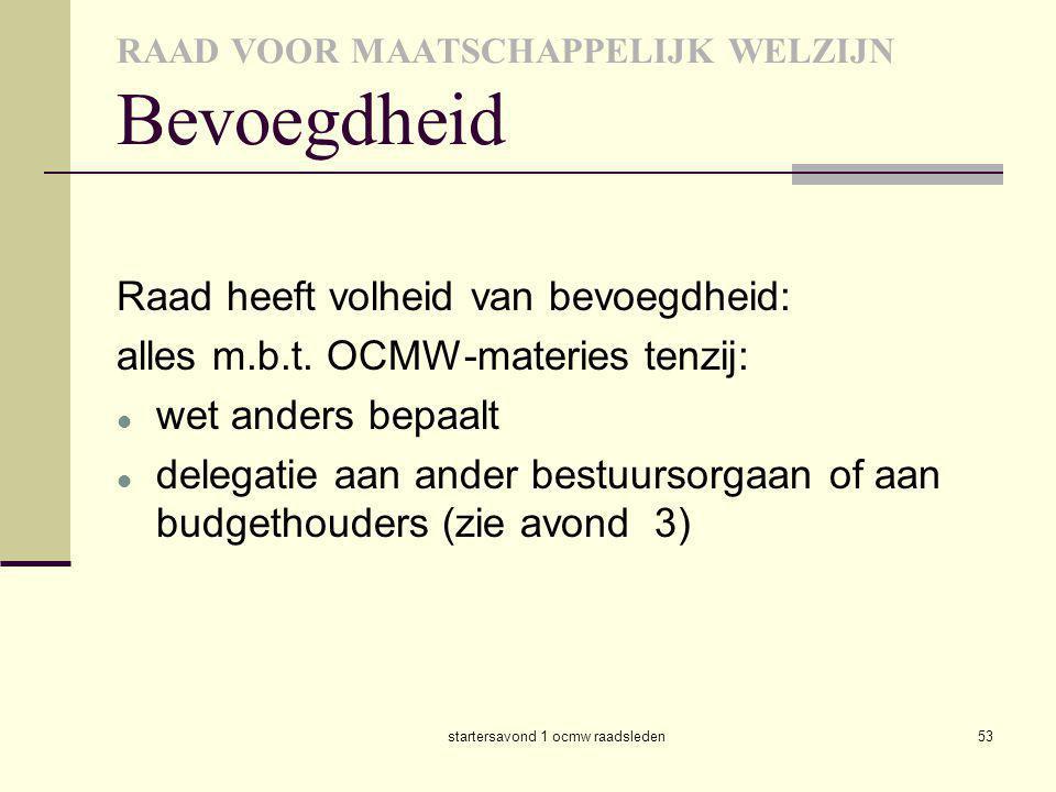 startersavond 1 ocmw raadsleden53 RAAD VOOR MAATSCHAPPELIJK WELZIJN Bevoegdheid Raad heeft volheid van bevoegdheid: alles m.b.t. OCMW-materies tenzij: