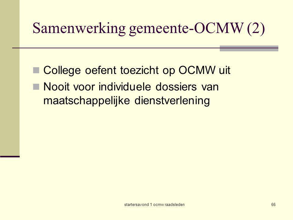 startersavond 1 ocmw raadsleden66 Samenwerking gemeente-OCMW (2)  College oefent toezicht op OCMW uit  Nooit voor individuele dossiers van maatschap