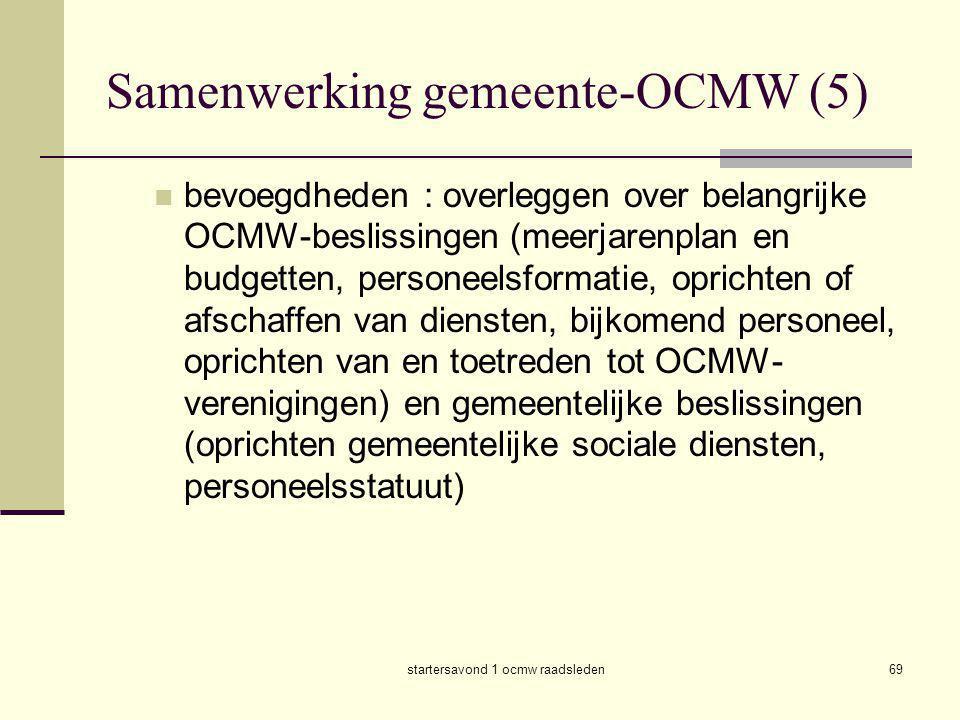 startersavond 1 ocmw raadsleden69 Samenwerking gemeente-OCMW (5)  bevoegdheden : overleggen over belangrijke OCMW-beslissingen (meerjarenplan en budg