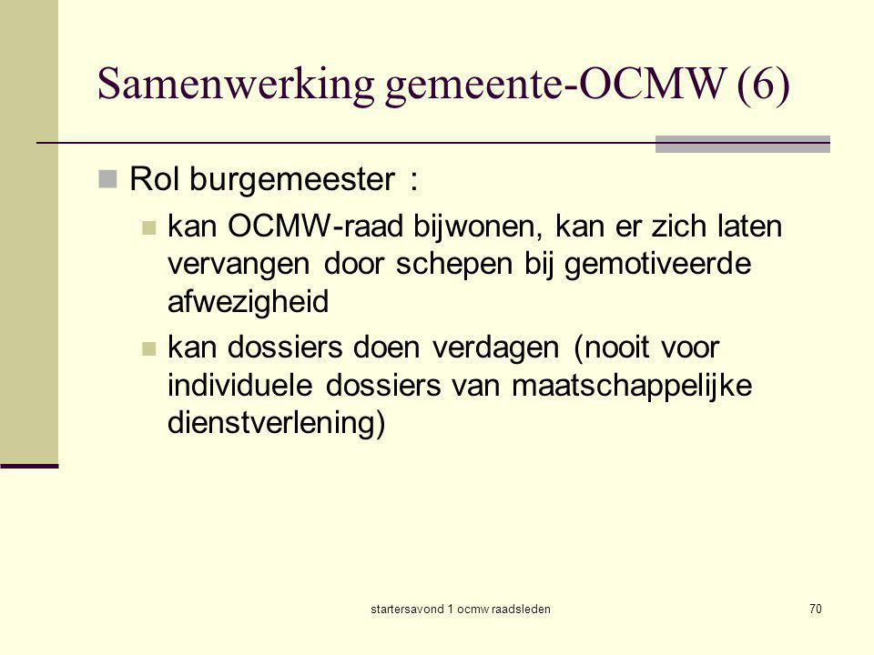 startersavond 1 ocmw raadsleden70 Samenwerking gemeente-OCMW (6)  Rol burgemeester :  kan OCMW-raad bijwonen, kan er zich laten vervangen door schep