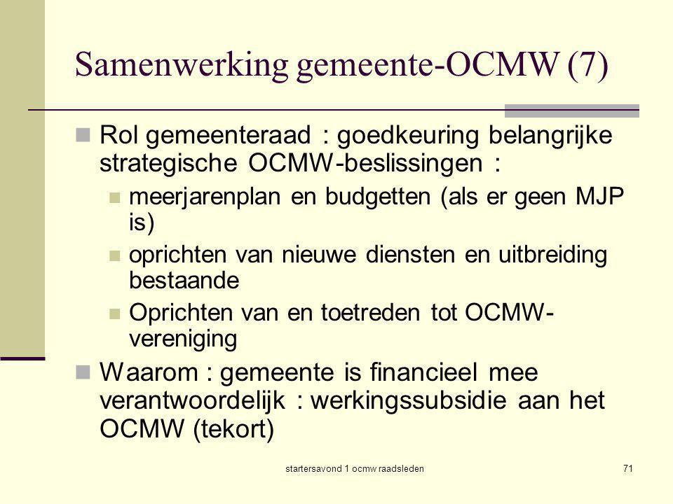 startersavond 1 ocmw raadsleden71 Samenwerking gemeente-OCMW (7)  Rol gemeenteraad : goedkeuring belangrijke strategische OCMW-beslissingen :  meerj