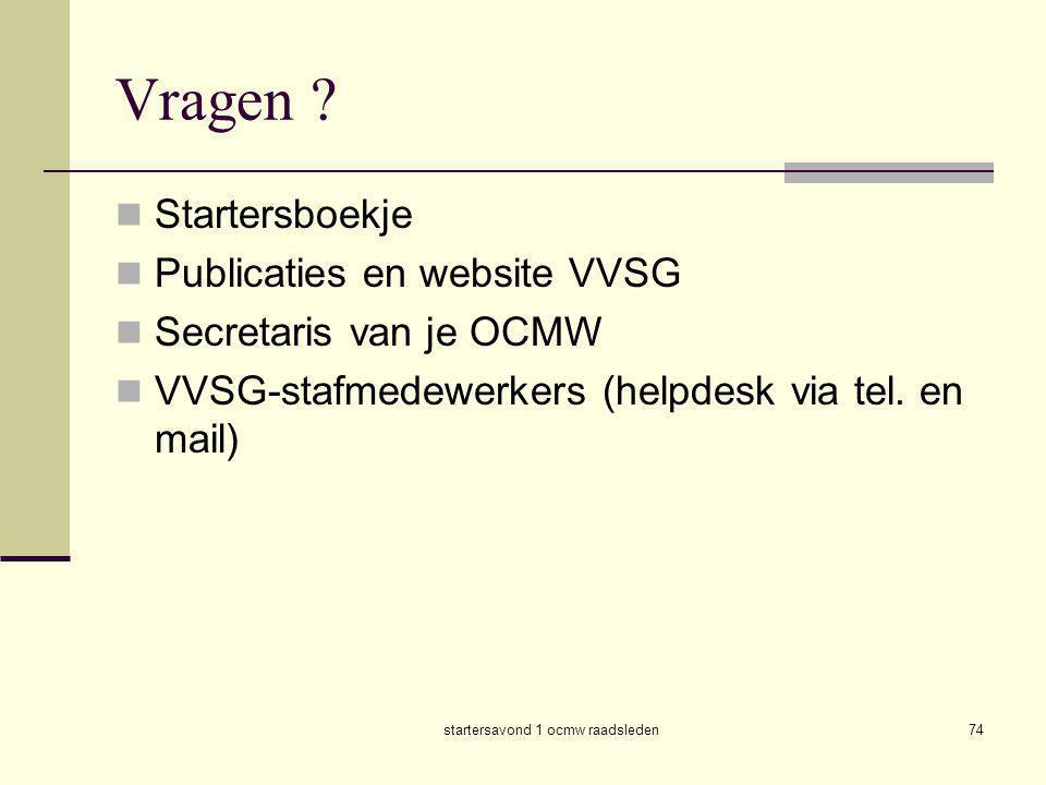 startersavond 1 ocmw raadsleden74 Vragen ?  Startersboekje  Publicaties en website VVSG  Secretaris van je OCMW  VVSG-stafmedewerkers (helpdesk vi