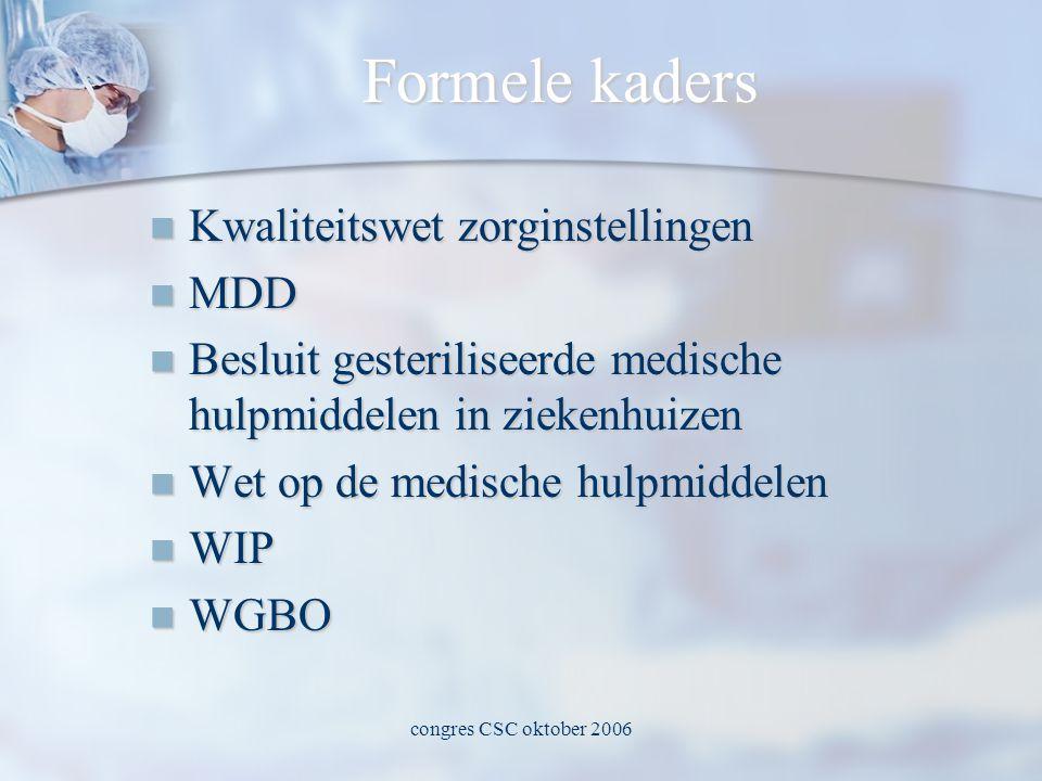 congres CSC oktober 2006 Formele kaders  Kwaliteitswet zorginstellingen  MDD  Besluit gesteriliseerde medische hulpmiddelen in ziekenhuizen  Wet op de medische hulpmiddelen  WIP  WGBO