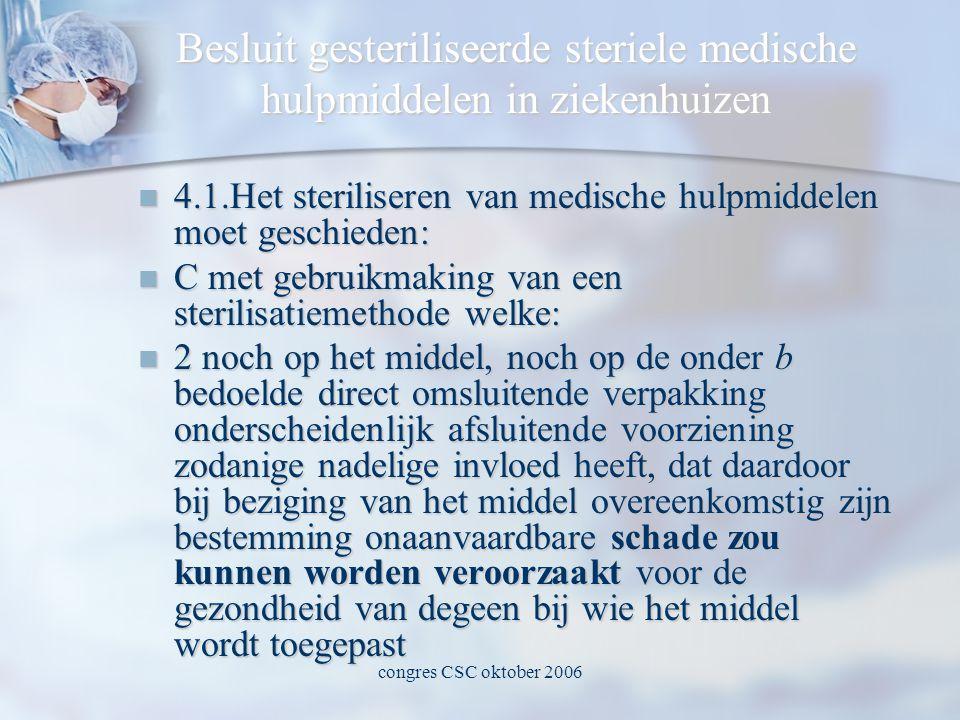 congres CSC oktober 2006 Besluit gesteriliseerde steriele medische hulpmiddelen in ziekenhuizen  4.1.Het steriliseren van medische hulpmiddelen moet geschieden:  C met gebruikmaking van een sterilisatiemethode welke:  2 noch op het middel, noch op de onder b bedoelde direct omsluitende verpakking onderscheidenlijk afsluitende voorziening zodanige nadelige invloed heeft, dat daardoor bij beziging van het middel overeenkomstig zijn bestemming onaanvaardbare schade zou kunnen worden veroorzaakt voor de gezondheid van degeen bij wie het middel wordt toegepast