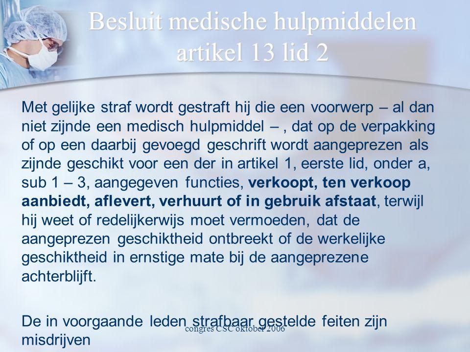 congres CSC oktober 2006 Besluit medische hulpmiddelen artikel 13 lid 2 Met gelijke straf wordt gestraft hij die een voorwerp – al dan niet zijnde een medisch hulpmiddel –, dat op de verpakking of op een daarbij gevoegd geschrift wordt aangeprezen als zijnde geschikt voor een der in artikel 1, eerste lid, onder a, sub 1 – 3, aangegeven functies, verkoopt, ten verkoop aanbiedt, aflevert, verhuurt of in gebruik afstaat, terwijl hij weet of redelijkerwijs moet vermoeden, dat de aangeprezen geschiktheid ontbreekt of de werkelijke geschiktheid in ernstige mate bij de aangeprezene achterblijft.