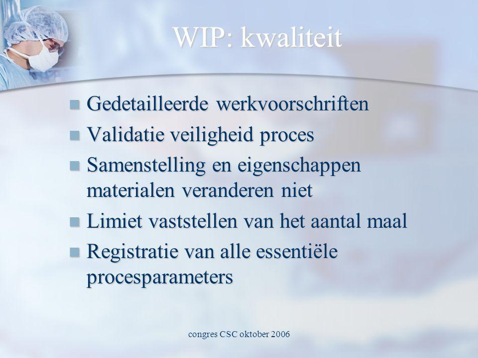 congres CSC oktober 2006 WIP: kwaliteit  Gedetailleerde werkvoorschriften  Validatie veiligheid proces  Samenstelling en eigenschappen materialen veranderen niet  Limiet vaststellen van het aantal maal  Registratie van alle essentiële procesparameters