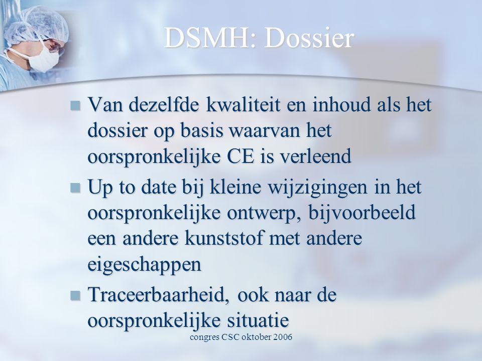 congres CSC oktober 2006 DSMH: Dossier  Van dezelfde kwaliteit en inhoud als het dossier op basis waarvan het oorspronkelijke CE is verleend  Up to date bij kleine wijzigingen in het oorspronkelijke ontwerp, bijvoorbeeld een andere kunststof met andere eigeschappen  Traceerbaarheid, ook naar de oorspronkelijke situatie
