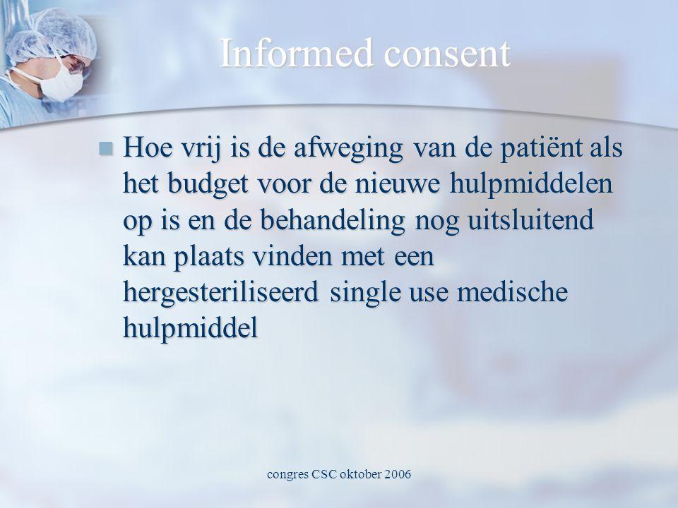 congres CSC oktober 2006 Informed consent  Hoe vrij is de afweging van de patiënt als het budget voor de nieuwe hulpmiddelen op is en de behandeling nog uitsluitend kan plaats vinden met een hergesteriliseerd single use medische hulpmiddel