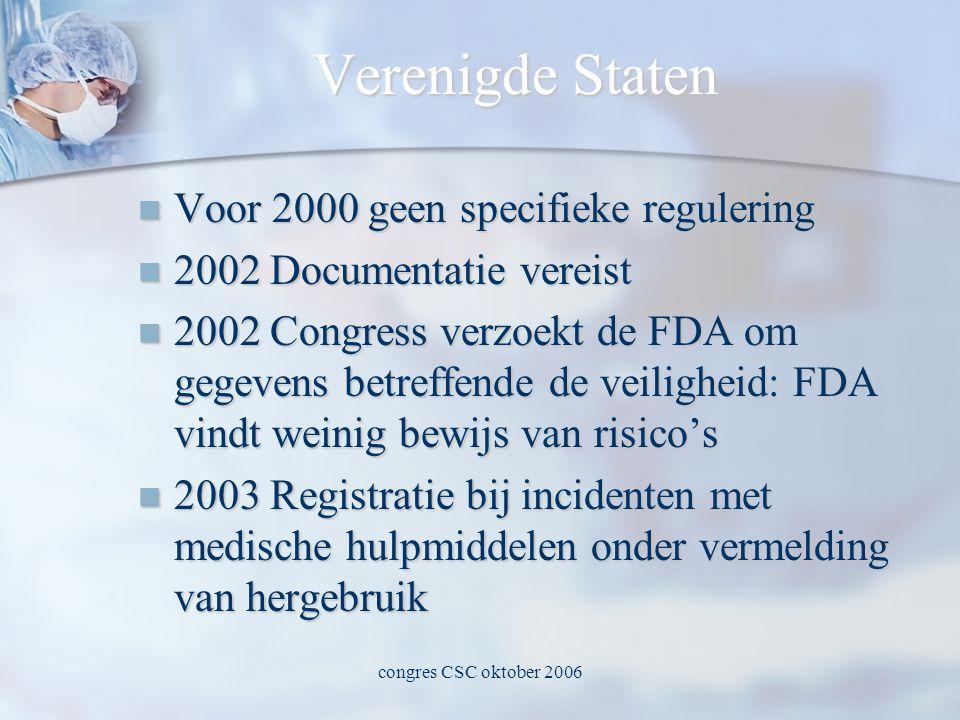 congres CSC oktober 2006 Verenigde Staten  Voor 2000 geen specifieke regulering  2002 Documentatie vereist  2002 Congress verzoekt de FDA om gegevens betreffende de veiligheid: FDA vindt weinig bewijs van risico's  2003 Registratie bij incidenten met medische hulpmiddelen onder vermelding van hergebruik