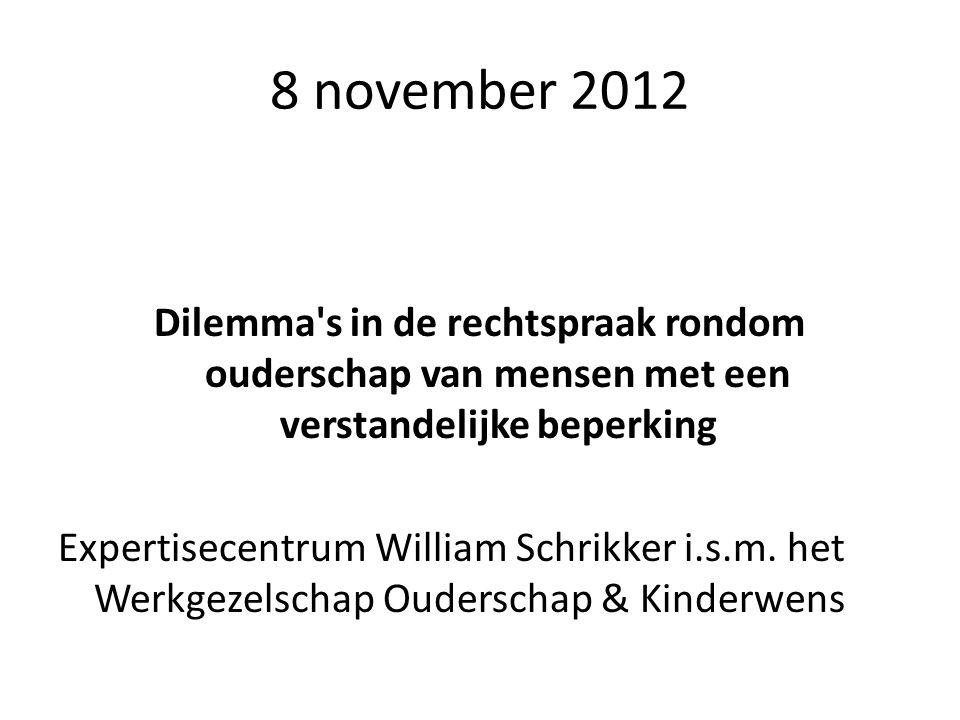 8 november 2012 Dilemma's in de rechtspraak rondom ouderschap van mensen met een verstandelijke beperking Expertisecentrum William Schrikker i.s.m. he